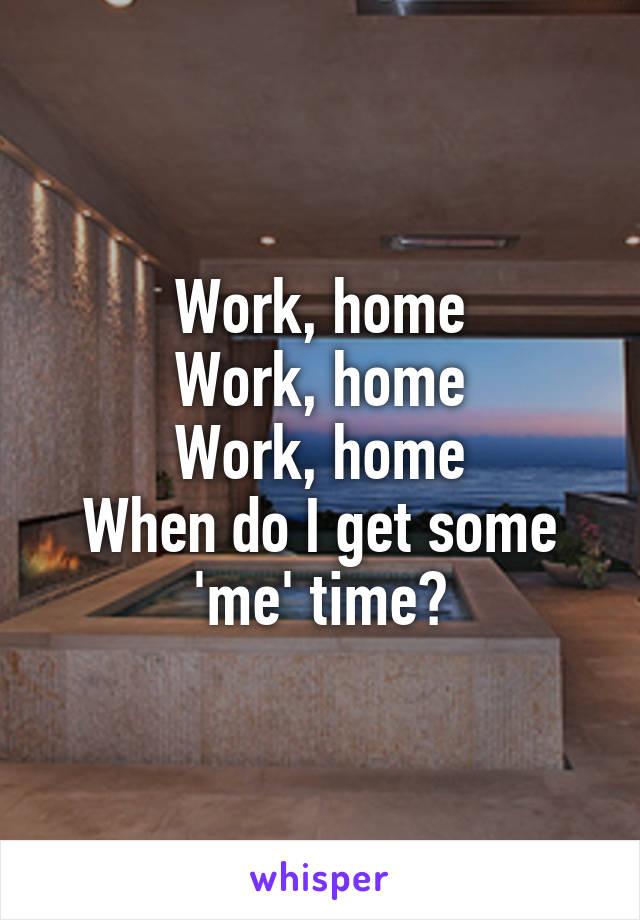 Work, home Work, home Work, home When do I get some 'me' time?