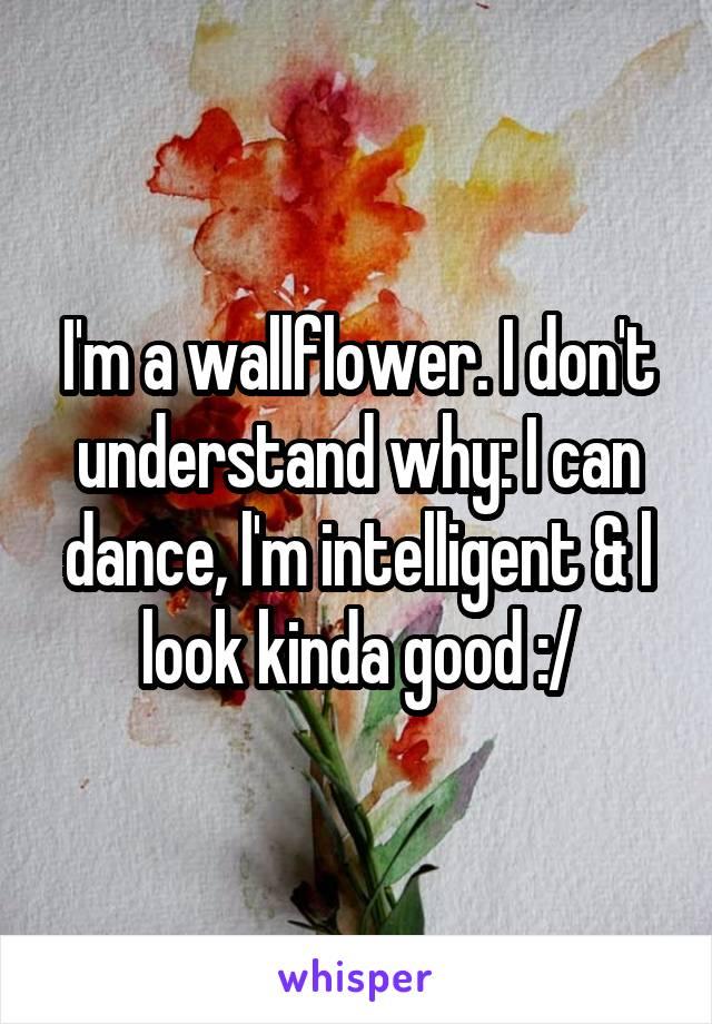 I'm a wallflower. I don't understand why: I can dance, l'm intelligent & l look kinda good :/