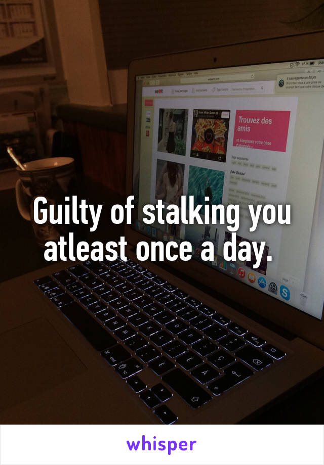Guilty of stalking you atleast once a day.