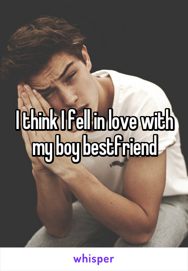 I think I fell in love with my boy bestfriend