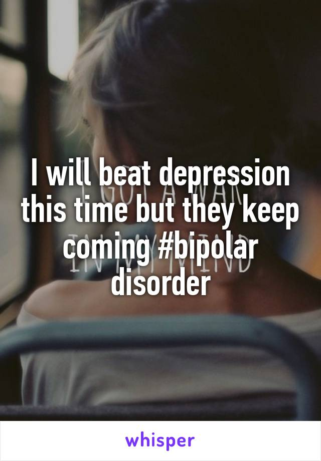 I will beat depression this time but they keep coming #bipolar disorder