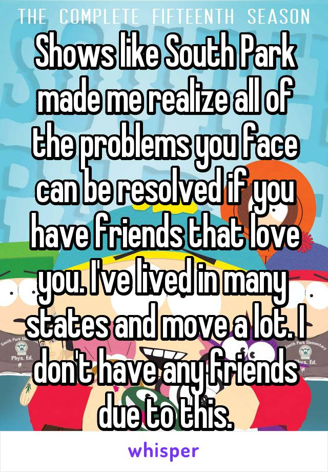 Shows like South Park made me realize all of the problems you face can be resolved if you have friends that love you. I've lived in many  states and move a lot. I don't have any friends due to this.