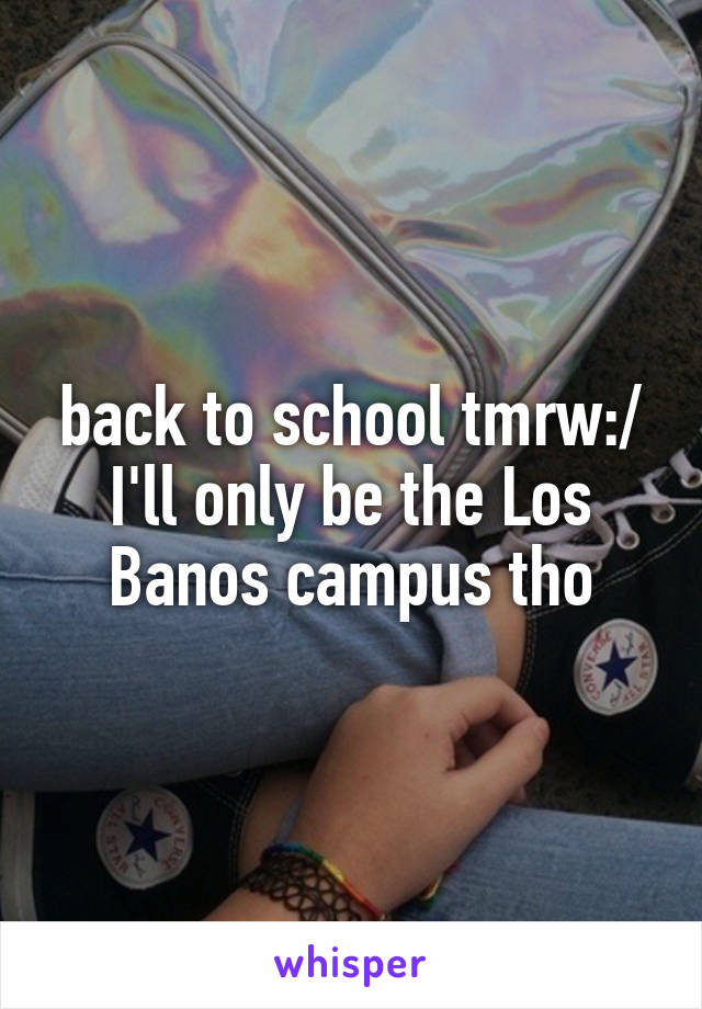 back to school tmrw:/ I'll only be the Los Banos campus tho