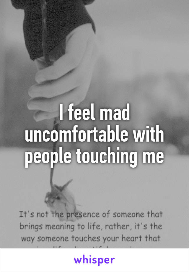I feel mad uncomfortable with people touching me