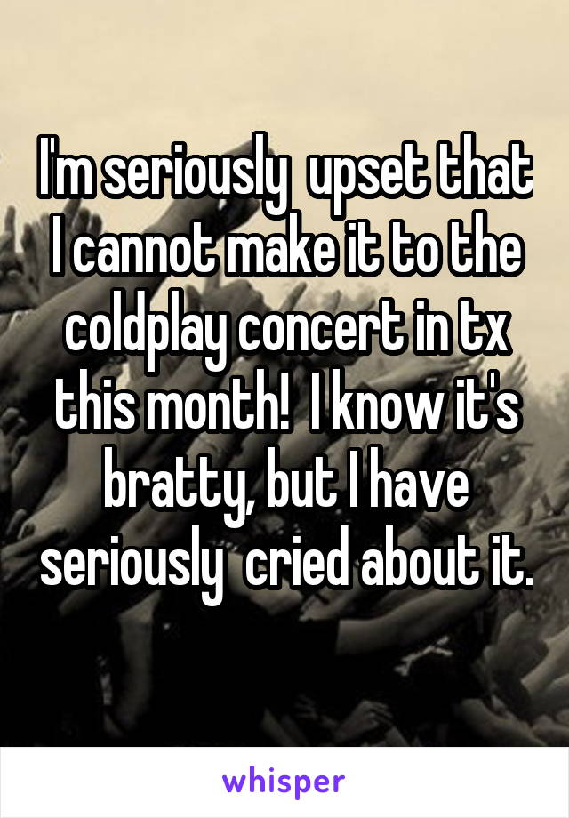 I'm seriously  upset that I cannot make it to the coldplay concert in tx this month!  I know it's bratty, but I have seriously  cried about it.