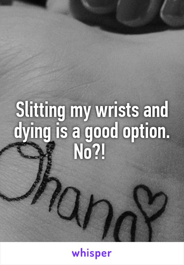 Slitting my wrists and dying is a good option. No?!
