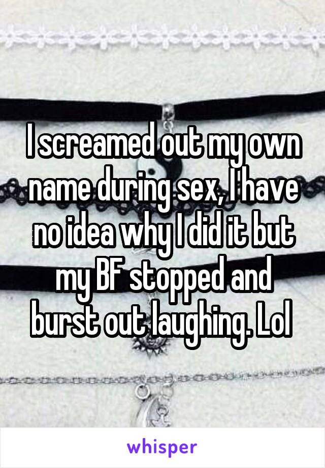 I screamed out my own name during sex, I have no idea why I did it but my BF stopped and burst out laughing. Lol