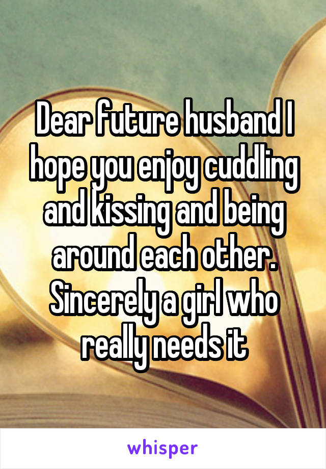 Dear future husband I hope you enjoy cuddling and kissing and being around each other. Sincerely a girl who really needs it