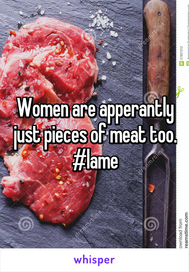 Women are apperantly just pieces of meat too. #lame