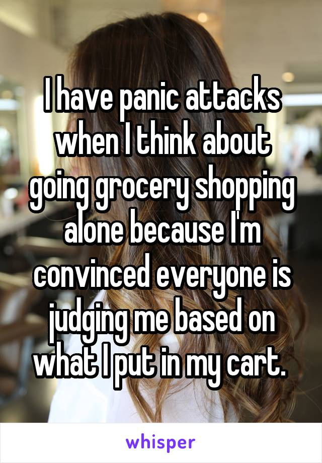 I have panic attacks when I think about going grocery shopping alone because I'm convinced everyone is judging me based on what I put in my cart.