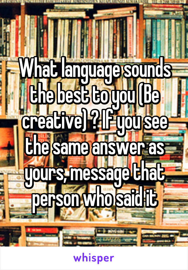 What language sounds the best to you (Be creative) ? If you see the same answer as yours, message that person who said it