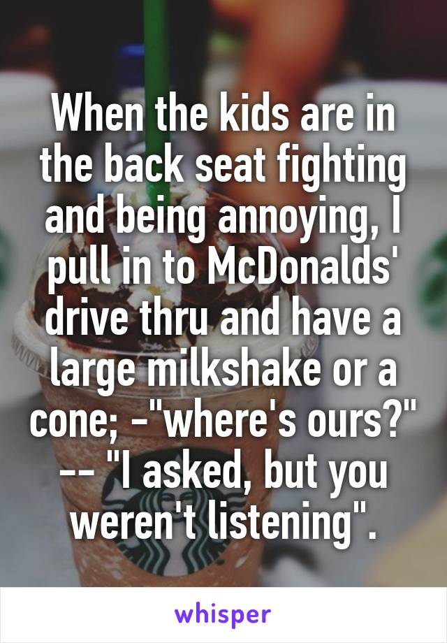 """When the kids are in the back seat fighting and being annoying, I pull in to McDonalds' drive thru and have a large milkshake or a cone; -""""where's ours?"""" -- """"I asked, but you weren't listening""""."""