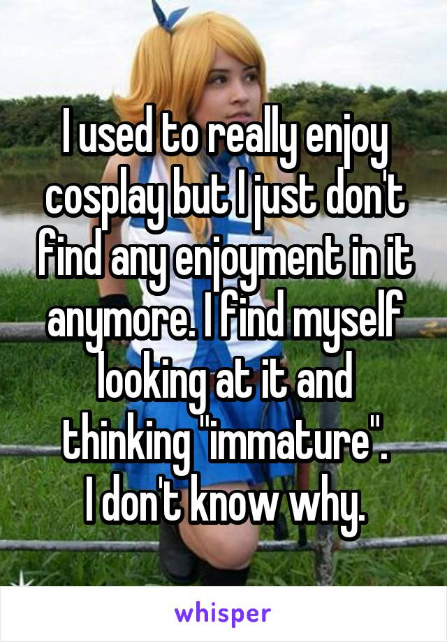 "I used to really enjoy cosplay but I just don't find any enjoyment in it anymore. I find myself looking at it and thinking ""immature"". I don't know why."