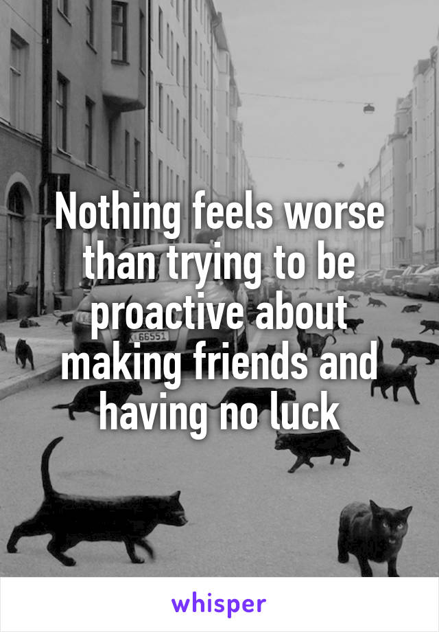Nothing feels worse than trying to be proactive about making friends and having no luck