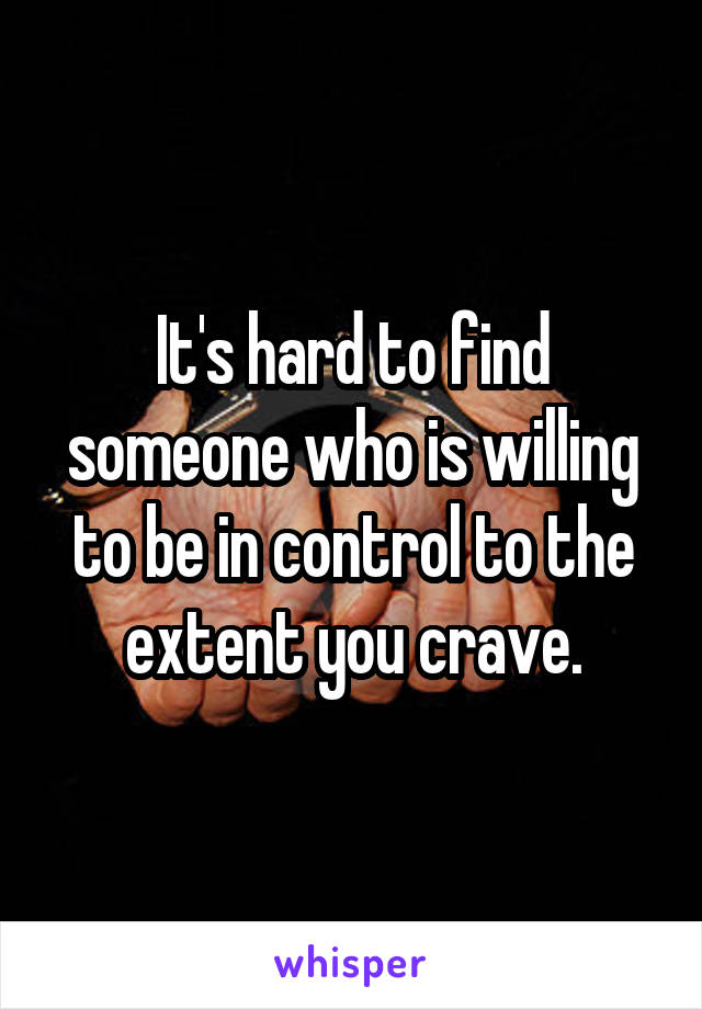 It's hard to find someone who is willing to be in control to the extent you crave.