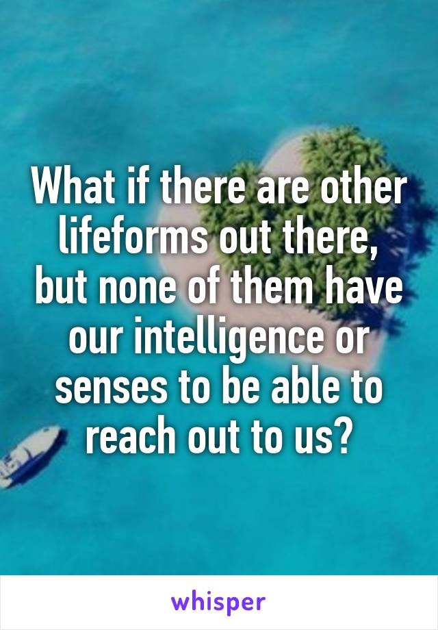 What if there are other lifeforms out there, but none of them have our intelligence or senses to be able to reach out to us?