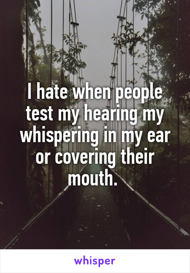 I hate when people test my hearing my whispering in my ear or covering their mouth.