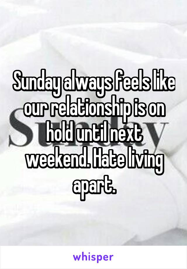 Sunday always feels like our relationship is on hold until next weekend. Hate living apart.