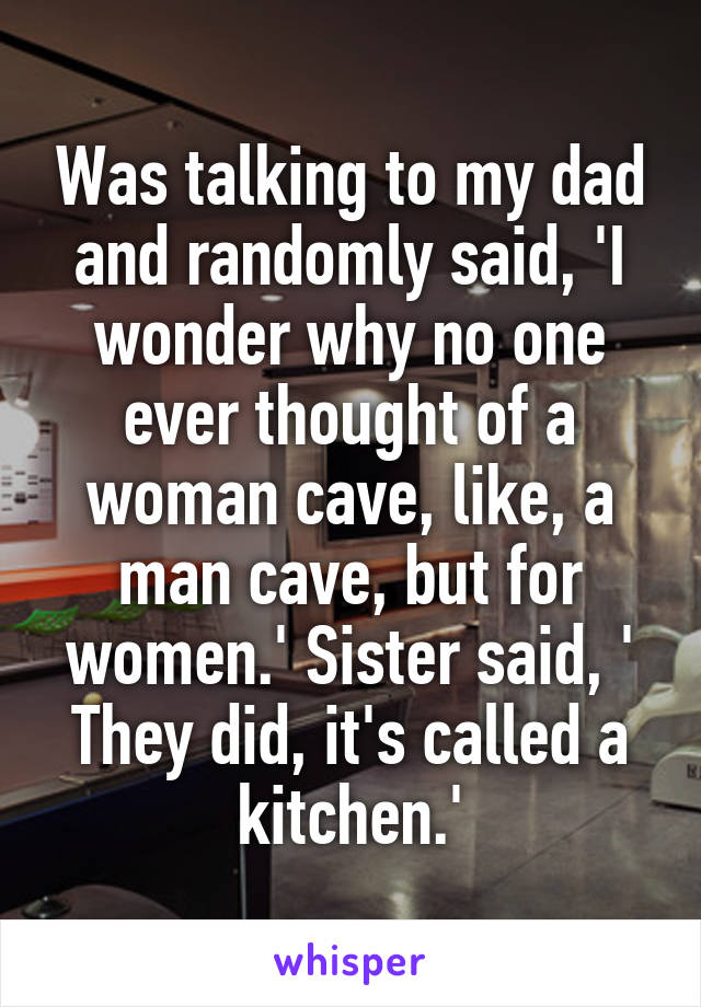 Was talking to my dad and randomly said, 'I wonder why no one ever thought of a woman cave, like, a man cave, but for women.' Sister said, ' They did, it's called a kitchen.'