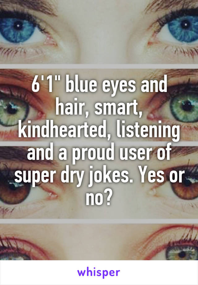 """6'1"""" blue eyes and hair, smart, kindhearted, listening and a proud user of super dry jokes. Yes or no?"""