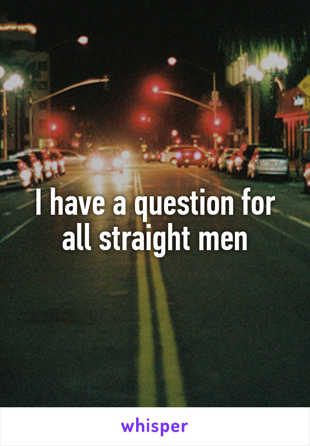 I have a question for all straight men