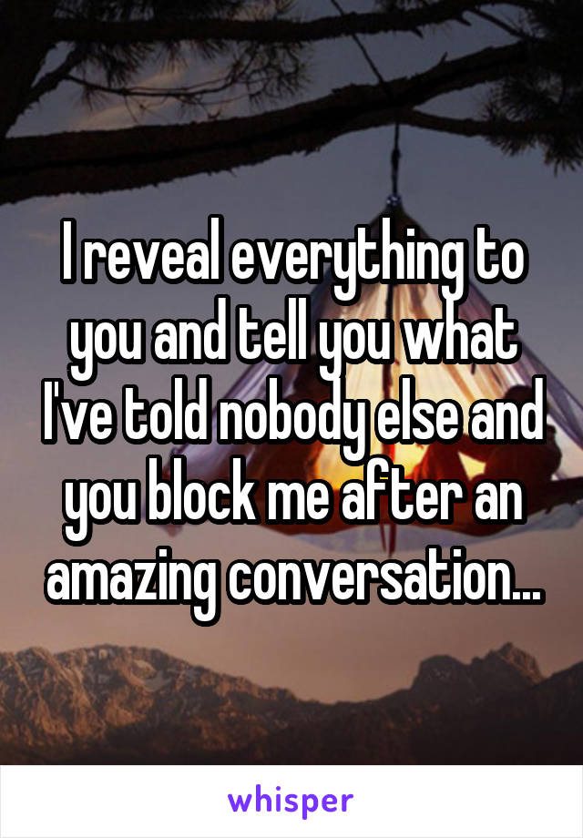 I reveal everything to you and tell you what I've told nobody else and you block me after an amazing conversation...