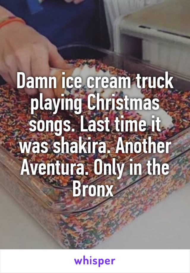 Damn ice cream truck playing Christmas songs. Last time it was shakira. Another Aventura. Only in the Bronx