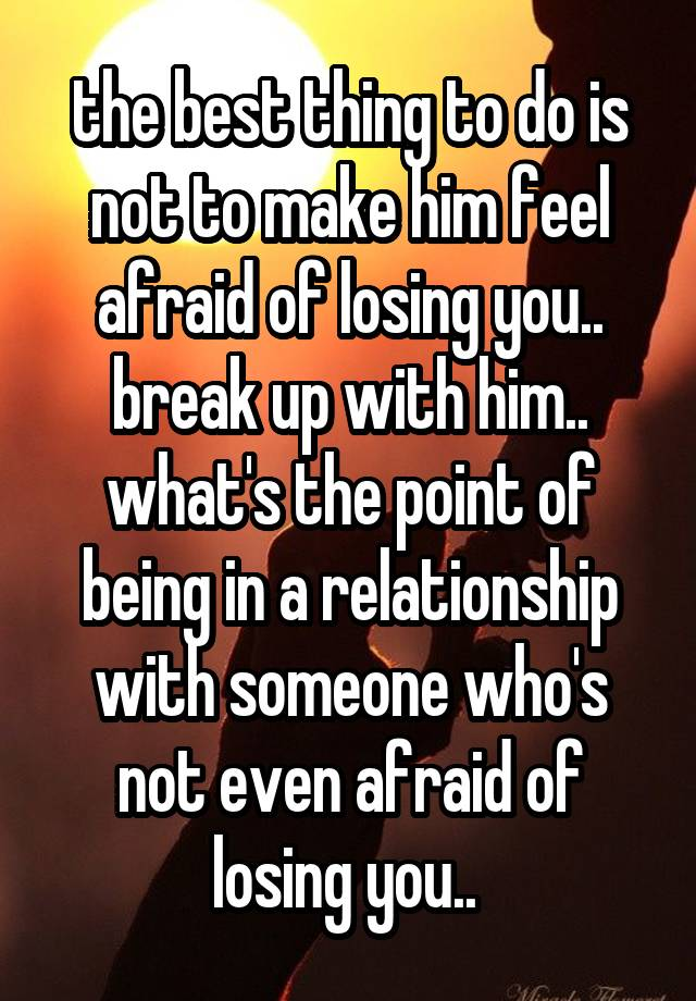 How to make him afraid of losing you