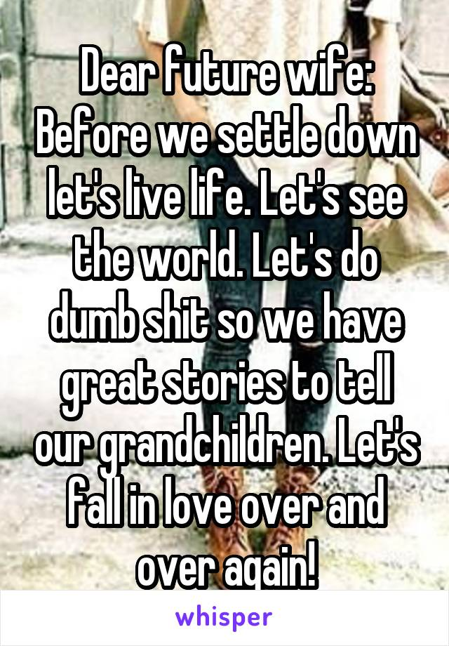 Dear future wife: Before we settle down let's live life