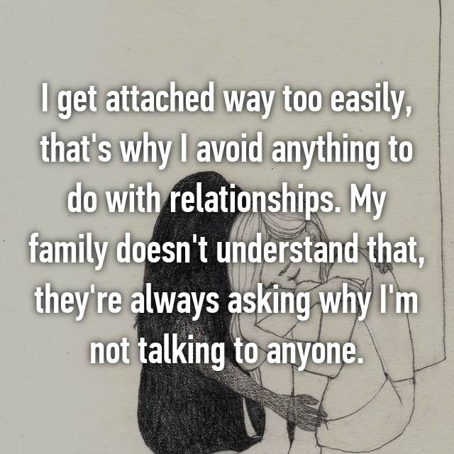 I get attached way too easily, that's why I avoid anything to do with relationships. My family doesn't understand that, they're always asking why I'm not talking to anyone.