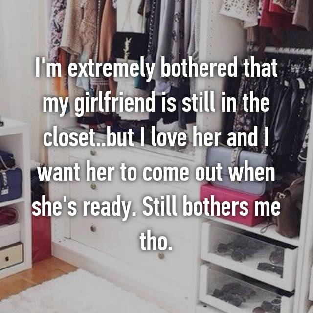 I'm extremely bothered that my girlfriend is still in the closet..but I love her and I want her to come out when she's ready. Still bothers me tho.