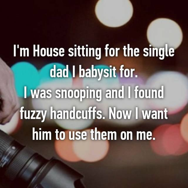 I'm House sitting for the single dad I babysit for. I was snooping and I found fuzzy handcuffs. Now I want him to use them on me.