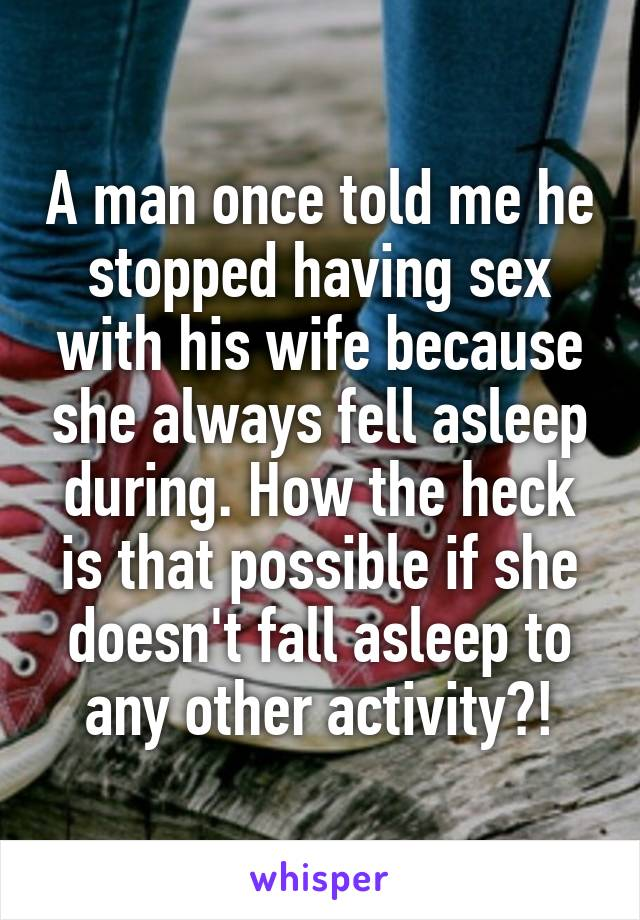 A man once told me he stopped having sex with his wife because she always fell asleep during. How the heck is that possible if she doesn't fall asleep to any other activity?!