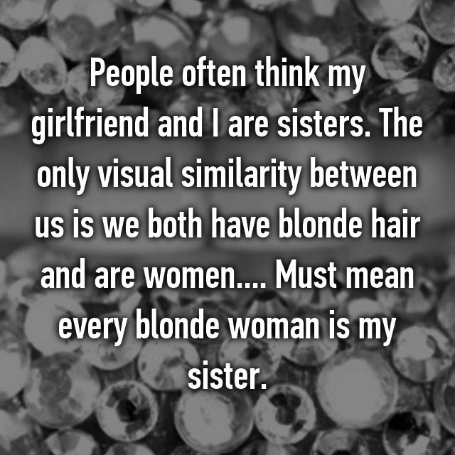 People often think my girlfriend and I are sisters. The only visual similarity between us is we both have blonde hair and are women.... Must mean every blonde woman is my sister.
