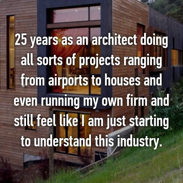 25 years as an architect doing all sorts of projects ranging from airports to houses and even running my own firm and still feel like I am just starting to understand this industry.