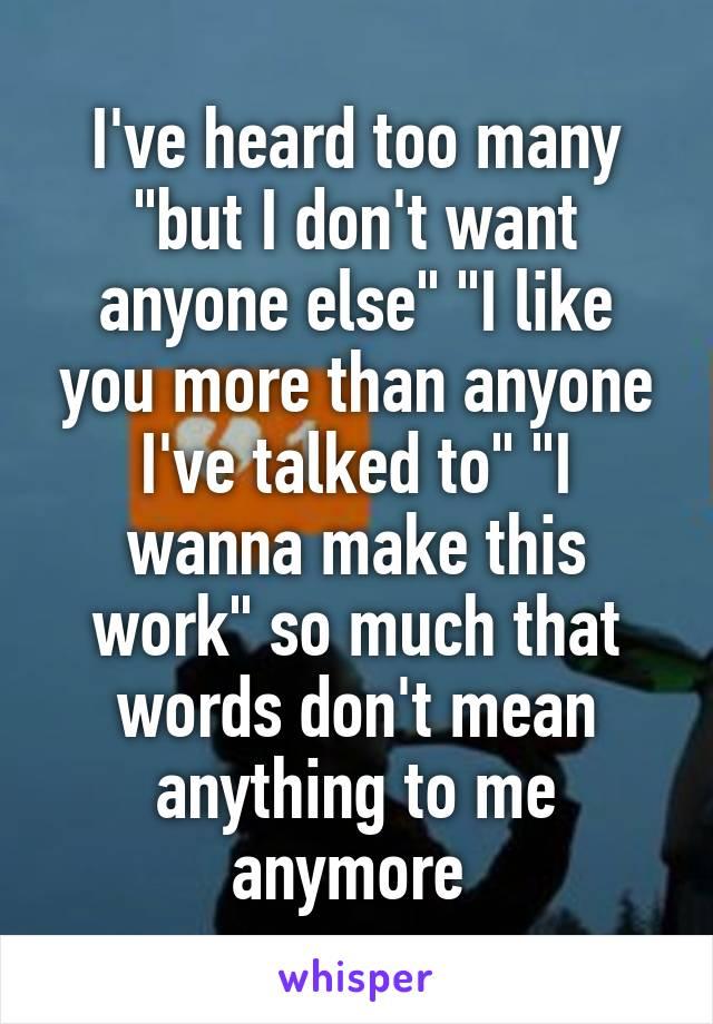 i ve heard too many but i don t want anyone else i like you more