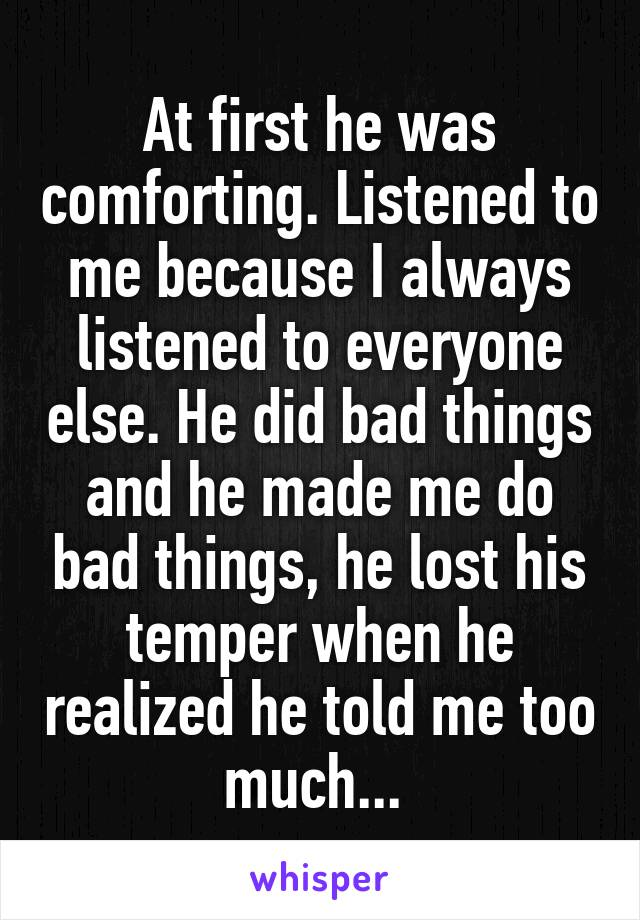 At first he was comforting. Listened to me because I always listened to everyone else. He did bad things and he made me do bad things, he lost his temper when he realized he told me too much...