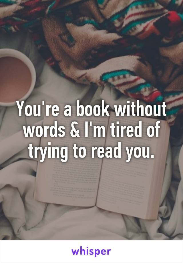 You're a book without words & I'm tired of trying to read you.