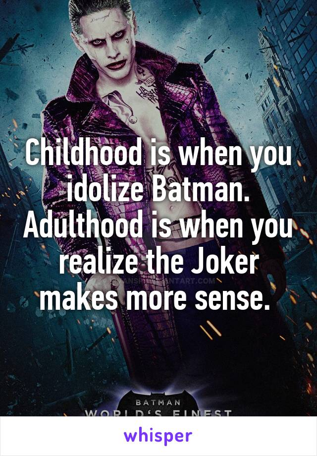 Childhood is when you idolize Batman. Adulthood is when you realize the Joker makes more sense.