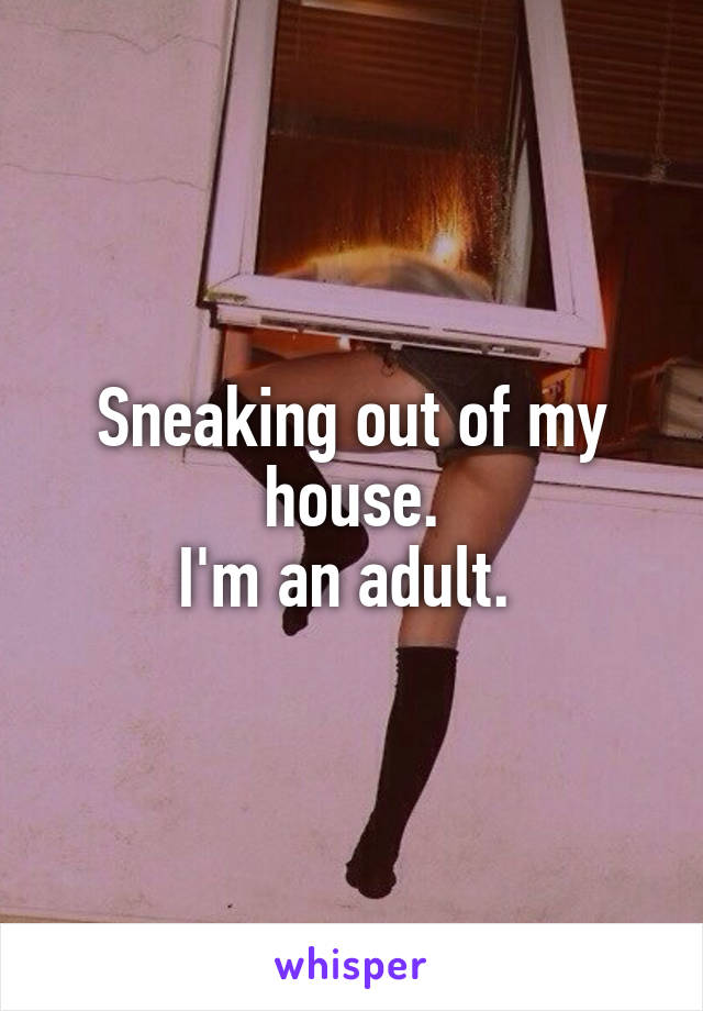 Sneaking out of my house. I'm an adult.