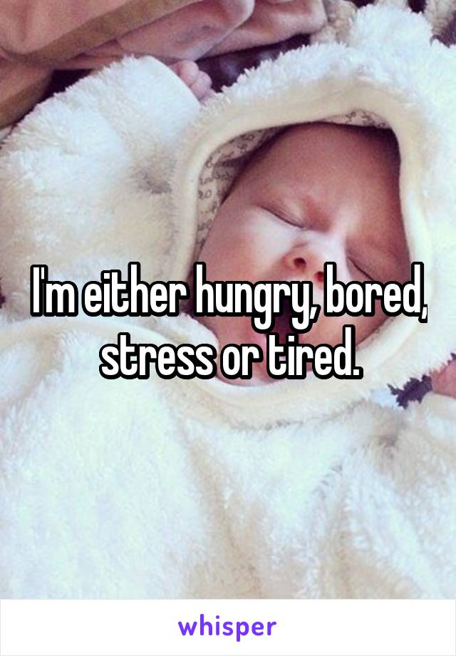 I'm either hungry, bored, stress or tired.