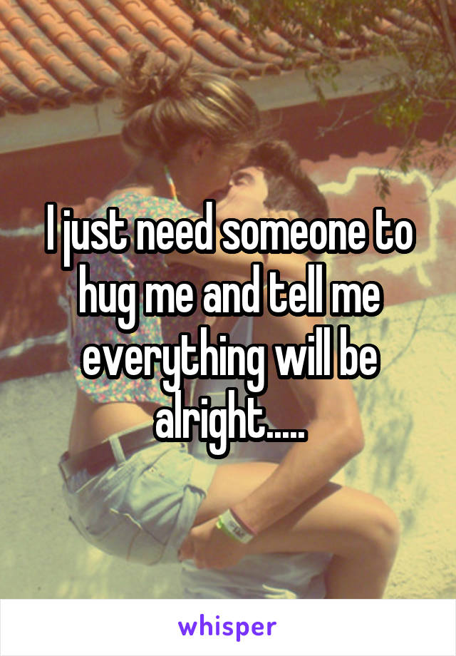 I just need someone to hug me and tell me everything will be alright.....