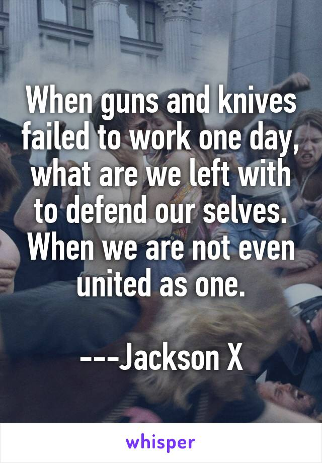 When guns and knives failed to work one day, what are we left with to defend our selves. When we are not even united as one.  ---Jackson X