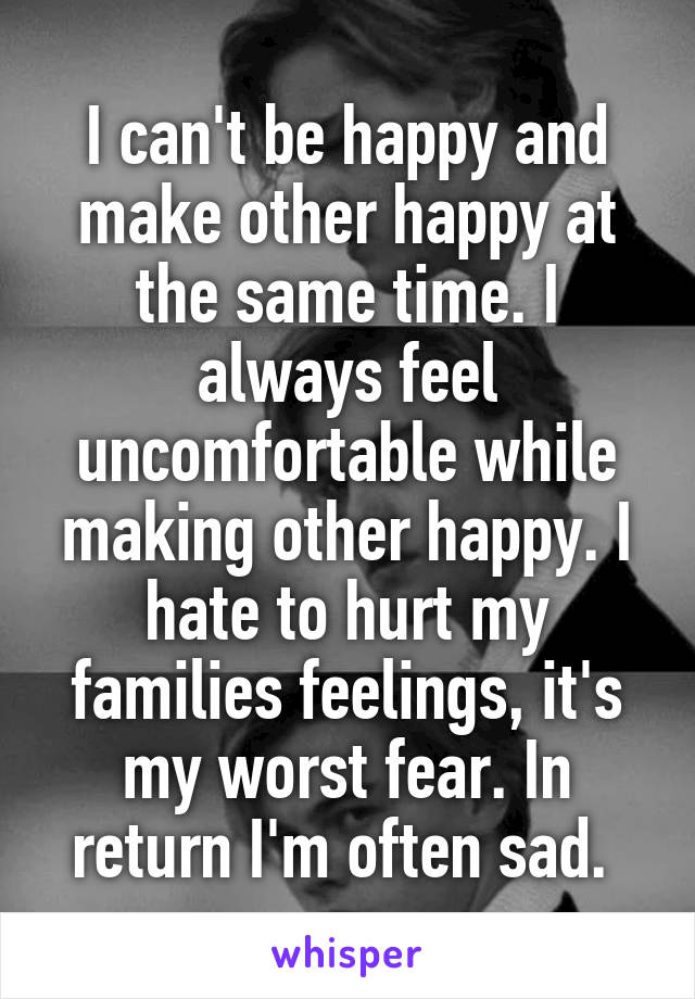 I can't be happy and make other happy at the same time. I always feel uncomfortable while making other happy. I hate to hurt my families feelings, it's my worst fear. In return I'm often sad.