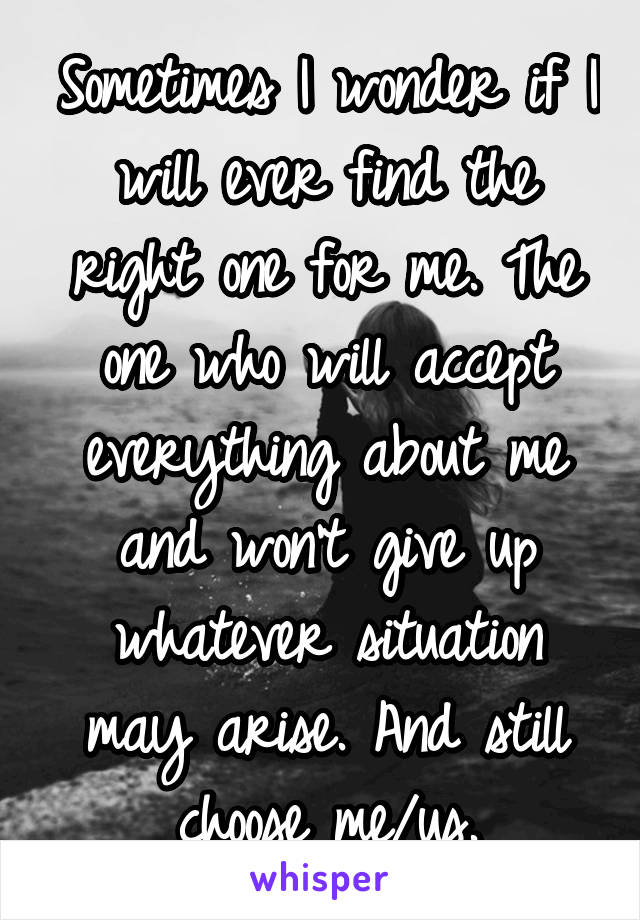 Sometimes I wonder if I will ever find the right one for me. The one who will accept everything about me and won't give up whatever situation may arise. And still choose me/us.