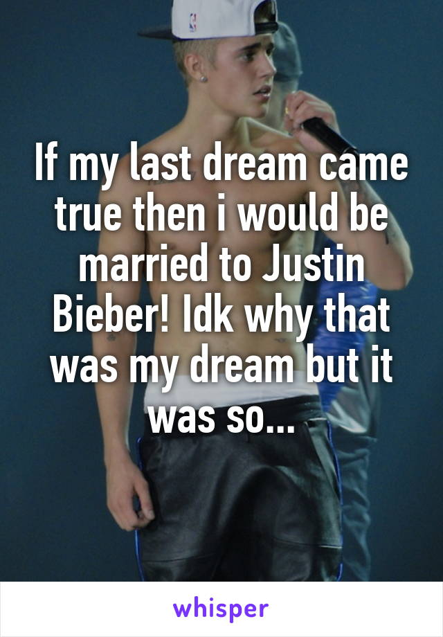 If my last dream came true then i would be married to Justin Bieber! Idk why that was my dream but it was so...