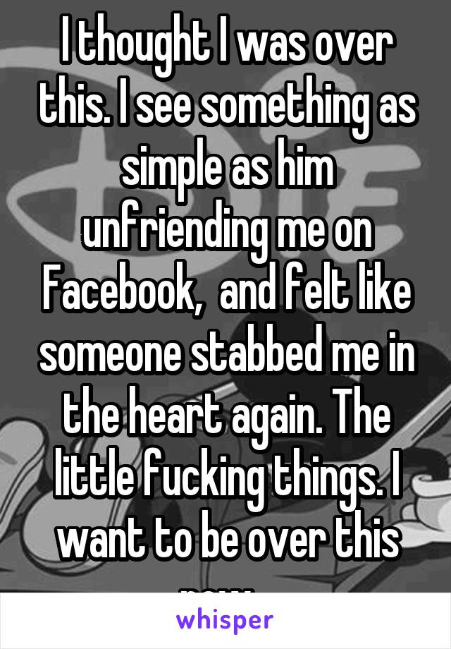 I thought I was over this. I see something as simple as him unfriending me on Facebook,  and felt like someone stabbed me in the heart again. The little fucking things. I want to be over this now...
