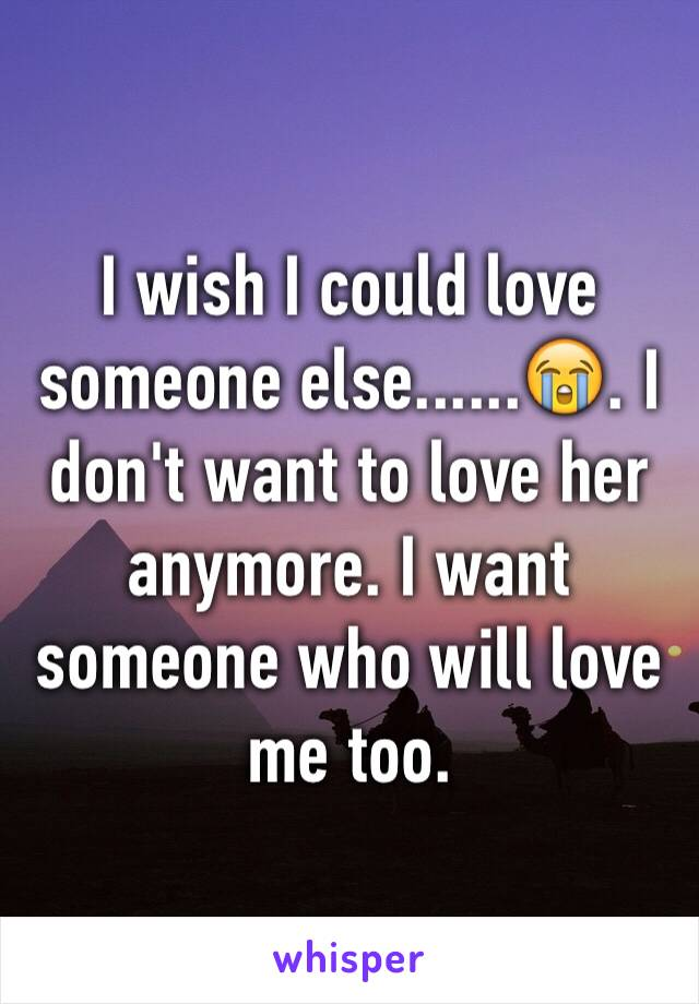I wish I could love someone else......😭. I don't want to love her anymore. I want someone who will love me too.