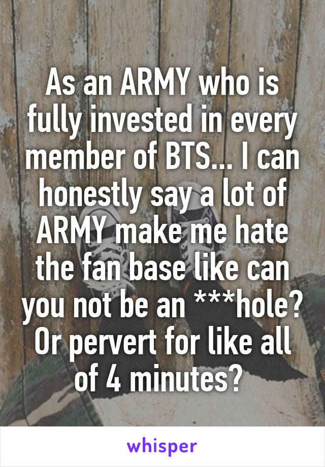 As an ARMY who is fully invested in every member of BTS... I can honestly say a lot of ARMY make me hate the fan base like can you not be an ***hole? Or pervert for like all of 4 minutes?