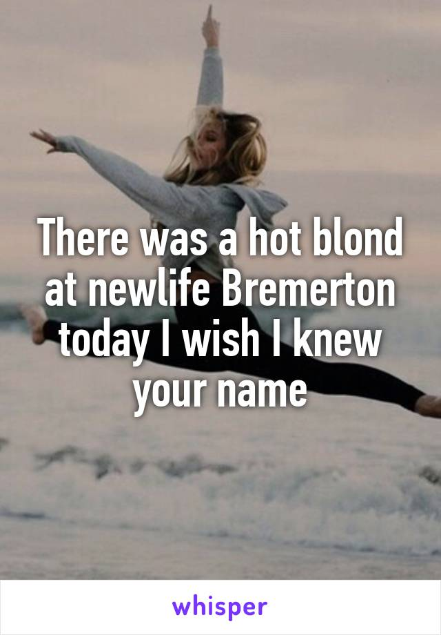 There was a hot blond at newlife Bremerton today I wish I knew your name